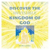 Discover the Invisible Kingdom of God