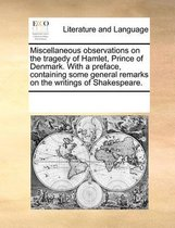 Miscellaneous Observations on the Tragedy of Hamlet, Prince of Denmark. with a Preface, Containing Some General Remarks on the Writings of Shakespeare.