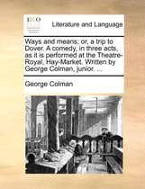 Ways and Means; Or, a Trip to Dover. a Comedy, in Three Acts, as It Is Performed at the Theatre-Royal, Hay-Market. Written by George Colman, Junior.
