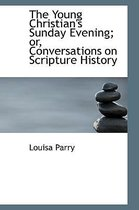 The Young Christian's Sunday Evening; Or, Conversations on Scripture History
