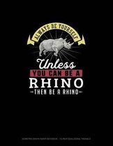 Always Be Yourself Unless You Can Be A Rhino Then Be A Rhino