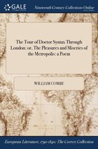 The Tour of Doctor Syntax Through London: Or, the Pleasures and Miseries of the Metropolis