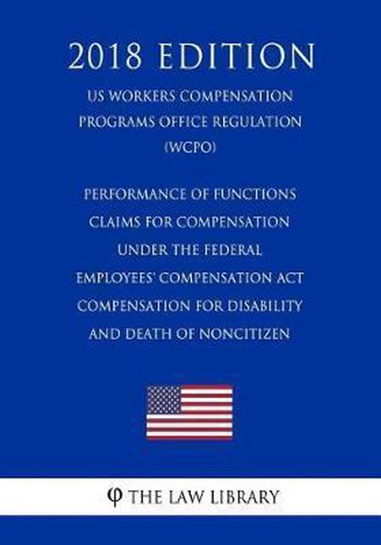 Performance of Functions - Claims for Compensation Under the Federal Employees' Compensation ACT - Compensation for Disability and Death of Noncitizen (Us Workers Compensation Programs Office Regulation) (Wcpo) (2018 Edition)