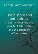 The History and Antiquities of Syon Monastery the Parish of Isleworth and the Chapelry of Hounslow