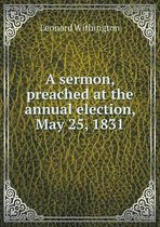 A Sermon, Preached at the Annual Election, May 25, 1831