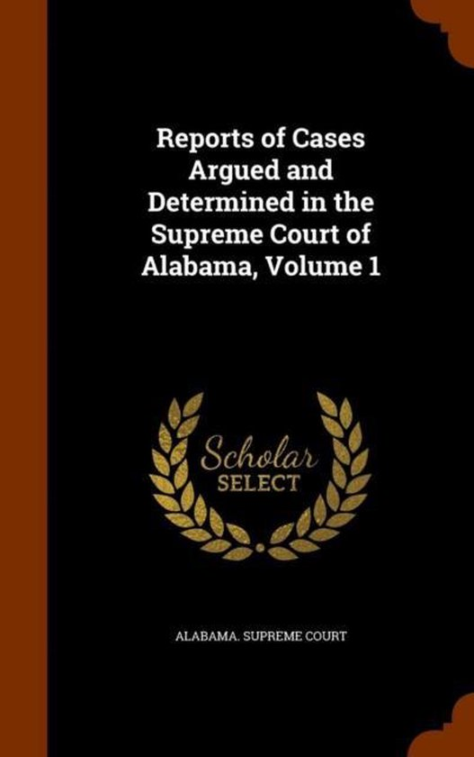 Reports of Cases Argued and Determined in the Supreme Court of Alabama, Volume 1