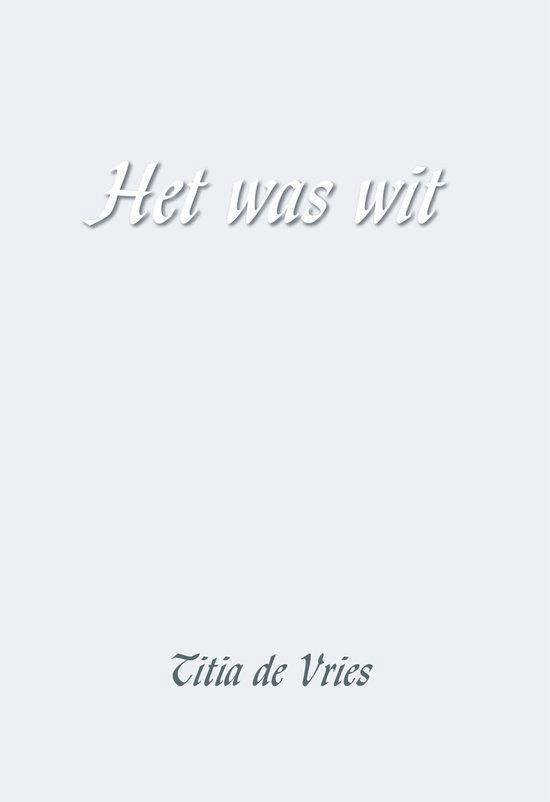 Het Was Wit - Titia de Vries |