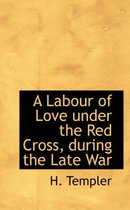 A Labour of Love Under the Red Cross, During the Late War