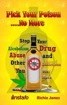 Pick Your Poison...No More: Stop Your Alcoholism, Drug Abuse and Other Addictions You May Have