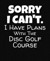 Sorry I Can't I Have Plans With The Disc Golf Course