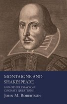 Montaigne And Shakespeare - And Other Essays On Cognate Questions
