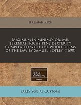 Maximum in Minimo, Or, Mr. Jeremiah Richs Pens Dexterity Compleated with the Whole Terms of the Law by Samuel Botley. (1690)