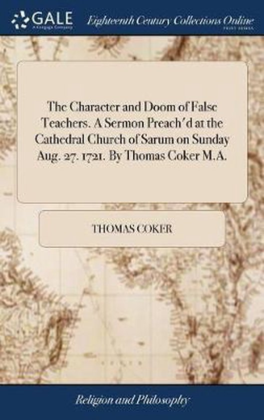 The Character and Doom of False Teachers. a Sermon Preach'd at the Cathedral Church of Sarum on Sunday Aug. 27. 1721. by Thomas Coker M.A.