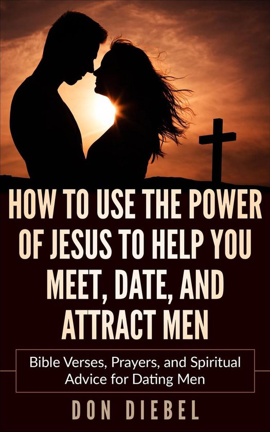 How to Use the Power of Jesus to Help You Meet, Date, and Attract Men: Bible Verses, Prayers, and Spiritual Advice for Dating Men