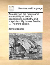 An Essay on the Nature and Immutability of Truth, in Opposition to Sophistry and Scepticism. by James Beattie, ... the Third Edition