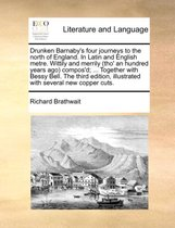 Drunken Barnaby's Four Journeys to the North of England. in Latin and English Metre. Wittily and Merrily (Tho' an Hundred Years Ago) Compos'd; ... Together with Bessy Bell. the Third Edition, Illustrated with Several New Copper Cuts.