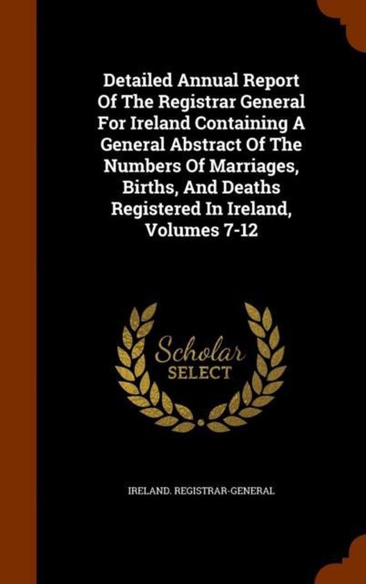 Detailed Annual Report of the Registrar General for Ireland Containing a General Abstract of the Numbers of Marriages, Births, and Deaths Registered in Ireland, Volumes 7-12