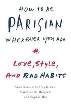 How to Be Parisian Wherever You Are : Love, Style, and Bad Habits
