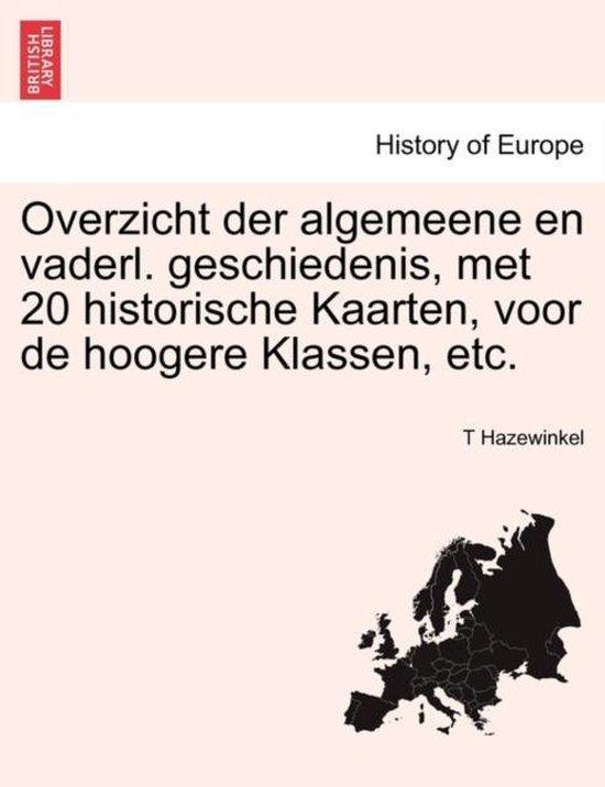 Overzicht der algemeene en vaderl. geschiedenis, met 20 historische kaarten, voor de hoogere klassen, etc. - Hazewinkel, T |