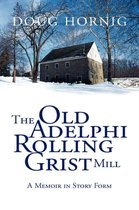 The Old Adelphi Rolling Grist Mill: A Memoir in Story Form