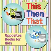 This Then That: Opposites Books for Kids