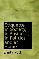 Etiquette in Society, in Business, in Politics and at Home