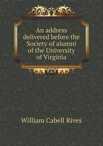 An Address Delivered Before the Society of Alumni of the University of Virginia