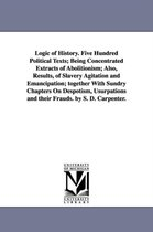 Logic of History. Five Hundred Political Texts; Being Concentrated Extracts of Abolitionism; Also, Results, of Slavery Agitation and Emancipation; Together with Sundry Chapters on Despotism, Usurpations and Their Frauds. by S. D. Carpenter.