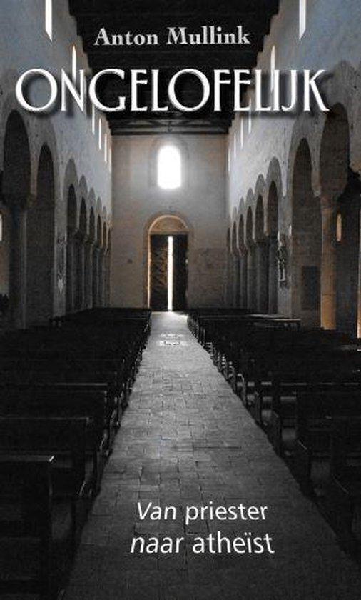 Ongelofelijk - Van priester naar atheïst - Anton Mullink |