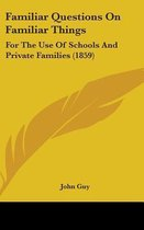 Familiar Questions On Familiar Things: For The Use Of Schools And Private Families (1859)