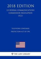 Telephone Consumer Protection Act of 1991 (Us Federal Communications Commission Regulation) (Fcc) (2018 Edition)