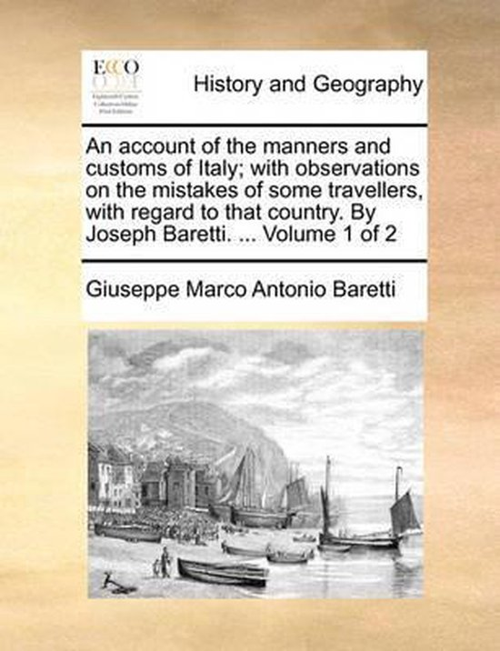 An Account of the Manners and Customs of Italy; With Observations on the Mistakes of Some Travellers, with Regard to That Country. by Joseph Baretti. ... Volume 1 of 2
