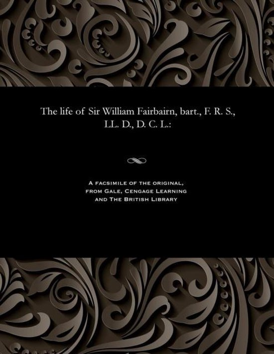 The Life of Sir William Fairbairn, Bart., F. R. S., LL. D., D. C. L.