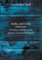 India, and India Missions Including Sketches of the Gigantic System of Hinduism
