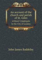 An Account of the Church and Parish of St. Giles Without Cripplegate in the City of London