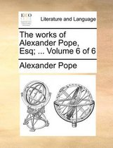 The Works of Alexander Pope, Esq; ... Volume 6 of 6