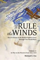 To Rule the Winds: The Evolution of the British Fighter Force Through Two World Wars, Volume 2