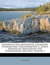 Handbuch Der Arithmetik, Geometrie, Stereometrie, Trigonometrie U. Deren Praktische Anwendung Fur Forstm Nner, Milit RS, Volume 1