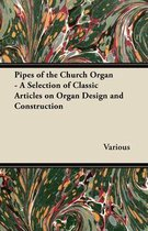 Pipes of the Church Organ - A Selection of Classic Articles on Organ Design and Construction