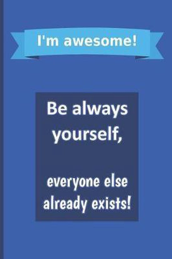 I'm awesome! Be always yourself, everyone else already exists!
