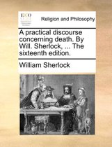 A Practical Discourse Concerning Death. by Will. Sherlock, ... the Sixteenth Edition.