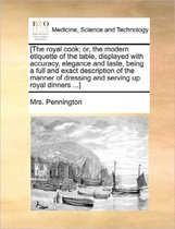 [The Royal Cook; Or, the Modern Etiquette of the Table, Displayed with Accuracy, Elegance and Taste, Being a Full and Exact Description of the Manner of Dressing and Serving Up Royal Dinners ...]