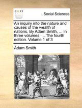 An Inquiry Into the Nature and Causes of the Wealth of Nations. by Adam Smith, ... in Three Volumes. ... the Fourth Edition. Volume 1 of 3
