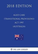 Aged Care (Transitional Provisions) ACT 1997 (Australia) (2018 Edition)