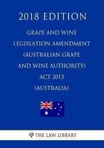 Grape and Wine Legislation Amendment (Australian Grape and Wine Authority) ACT 2013 (Australia) (2018 Edition)
