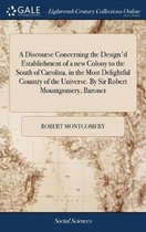 A Discourse Concerning the Design'd Establishment of a New Colony to the South of Carolina, in the Most Delightful Country of the Universe. by Sir Robert Mountgomery, Baronet