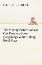 The Moving Picture Girls at Oak Farm Or, Queer Happenings While Taking Rural Plays