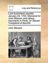 Lord Auchinleck Reporter. January 24. 1763. Memorial for John Stewart, and Others, Merchants in Perth, Dr Steuart Threipland of Barnhill