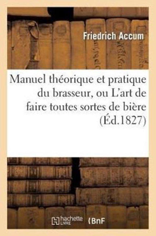 Manuel Th�orique Et Pratique Du Brasseur, Ou l'Art de Faire Toutes Sortes de Bi�re