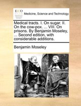 Medical Tracts. I. on Sugar. II. on the Cow-Pox. ... VIII. on Prisons. by Benjamin Moseley, ... Second Edition, with Considerable Additions.